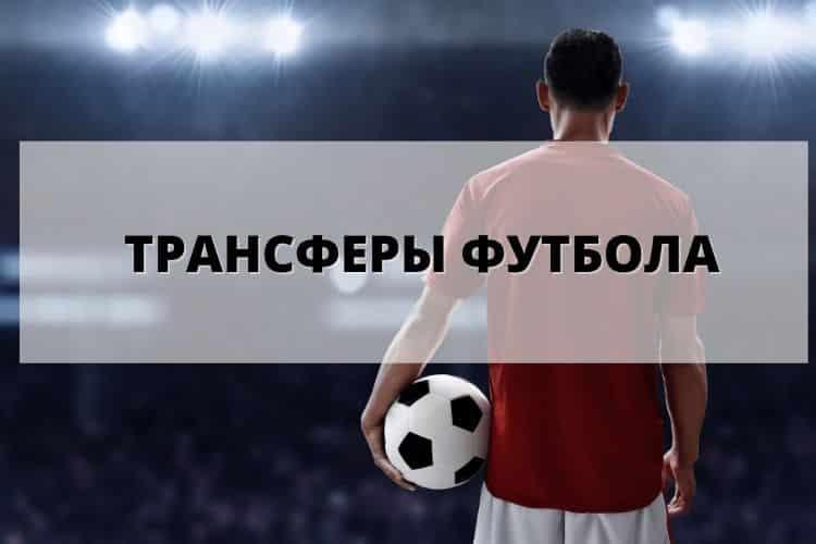 Трансферы футбола лето 2021: перспективные и готовые контракты